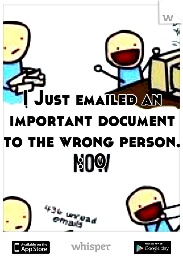 I Just emailed an important document to the wrong person. :  0