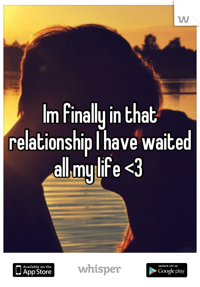 Im finally in that relationship I have waited all my life <3