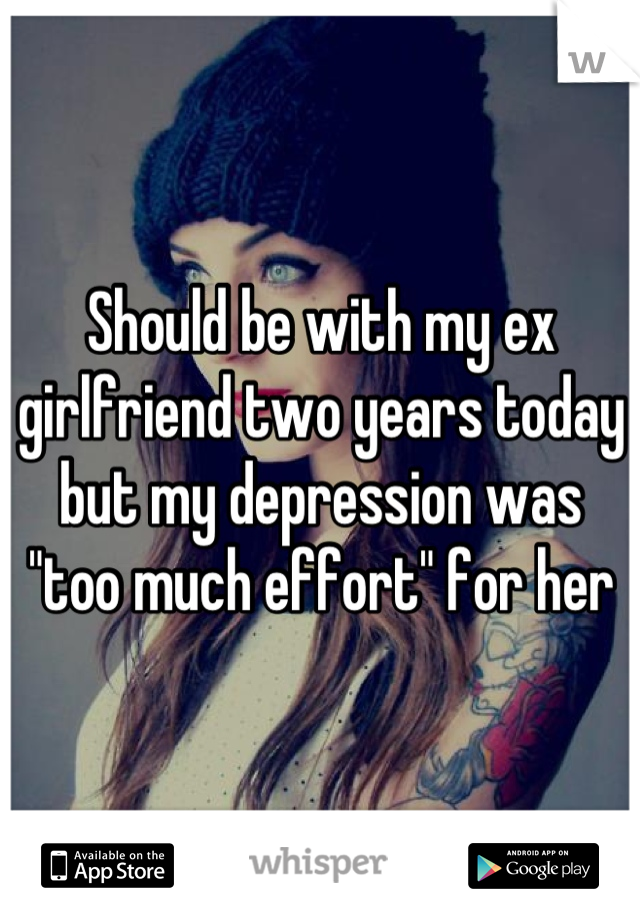 """Should be with my ex girlfriend two years today but my depression was """"too much effort"""" for her"""