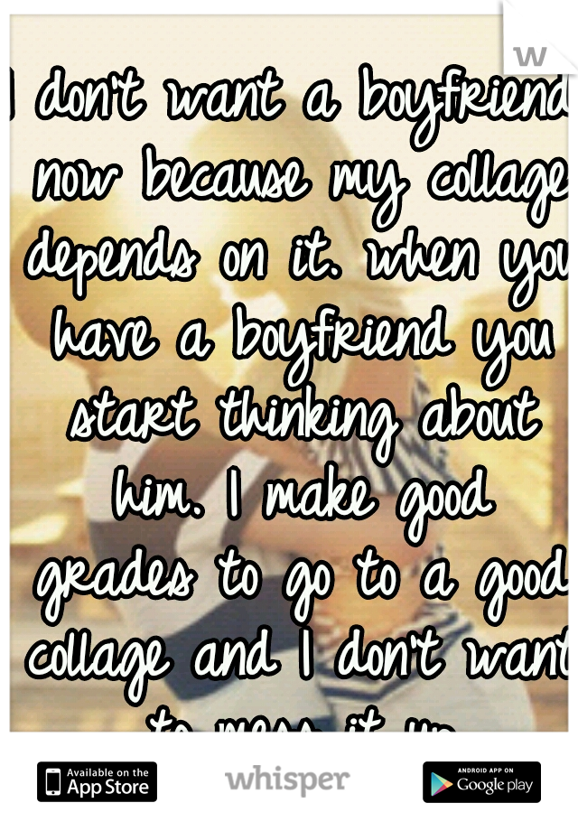 I don't want a boyfriend now because my collage depends on it. when you have a boyfriend you start thinking about him. I make good grades to go to a good collage and I don't want to mess it up