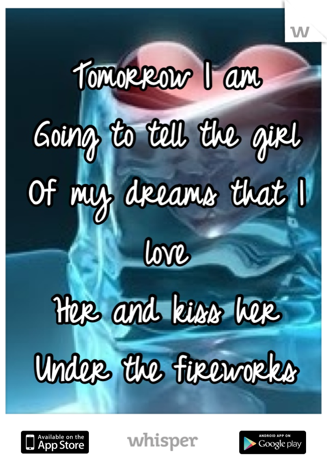 Tomorrow I am  Going to tell the girl Of my dreams that I love Her and kiss her Under the fireworks