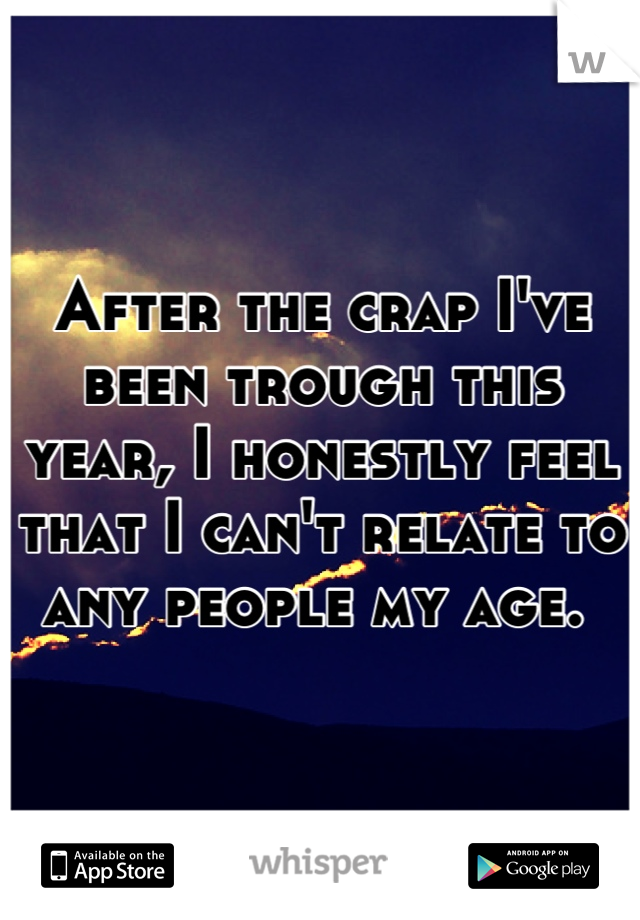 After the crap I've been trough this year, I honestly feel that I can't relate to any people my age.