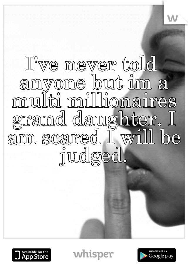 I've never told anyone but im a multi millionaires grand daughter. I am scared I will be judged.