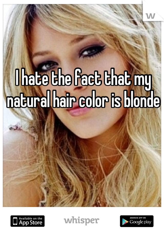 I hate the fact that my natural hair color is blonde