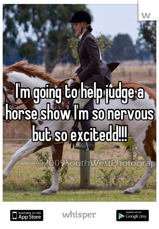I'm going to help judge a horse show I'm so nervous but so excitedd!!!