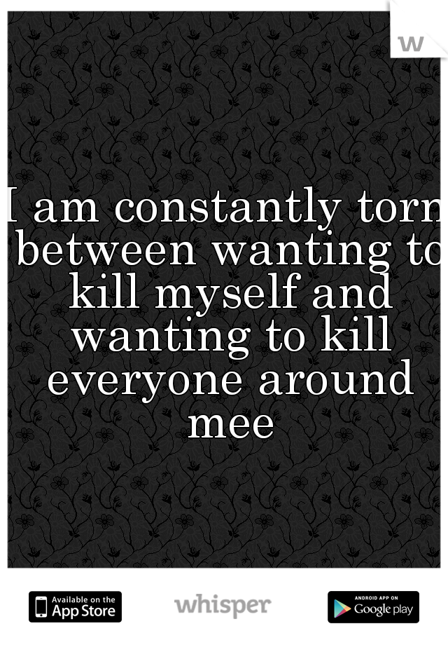 I am constantly torn between wanting to kill myself and wanting to kill everyone around mee