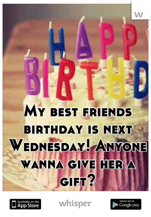 My best friends birthday is next Wednesday! Anyone wanna give her a gift?