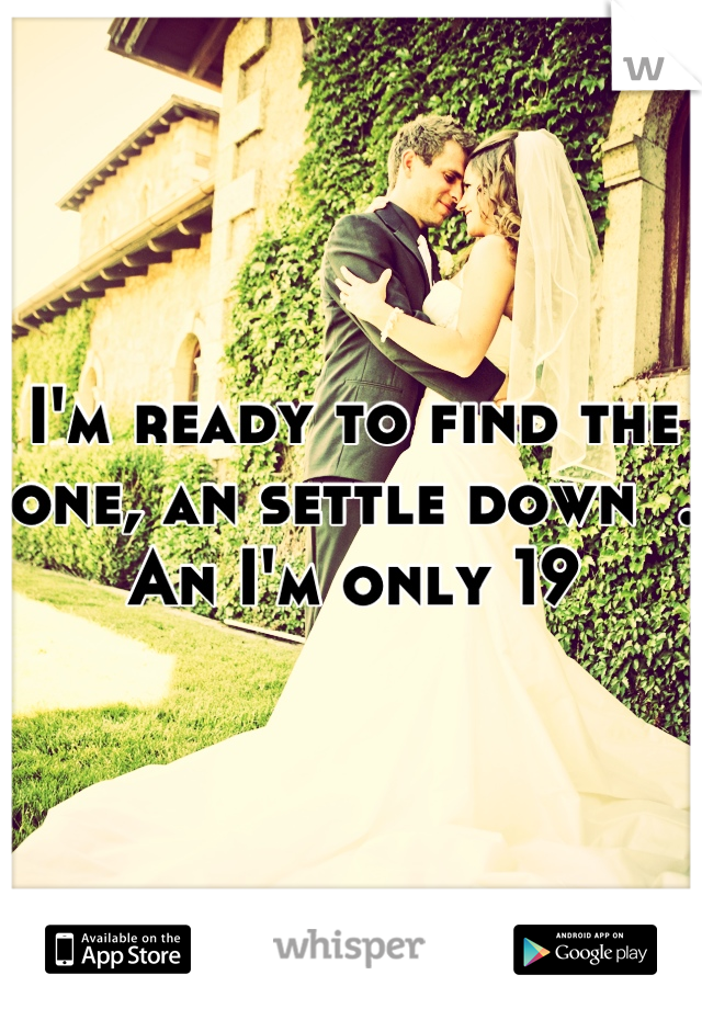 I'm ready to find the one, an settle down  . An I'm only 19