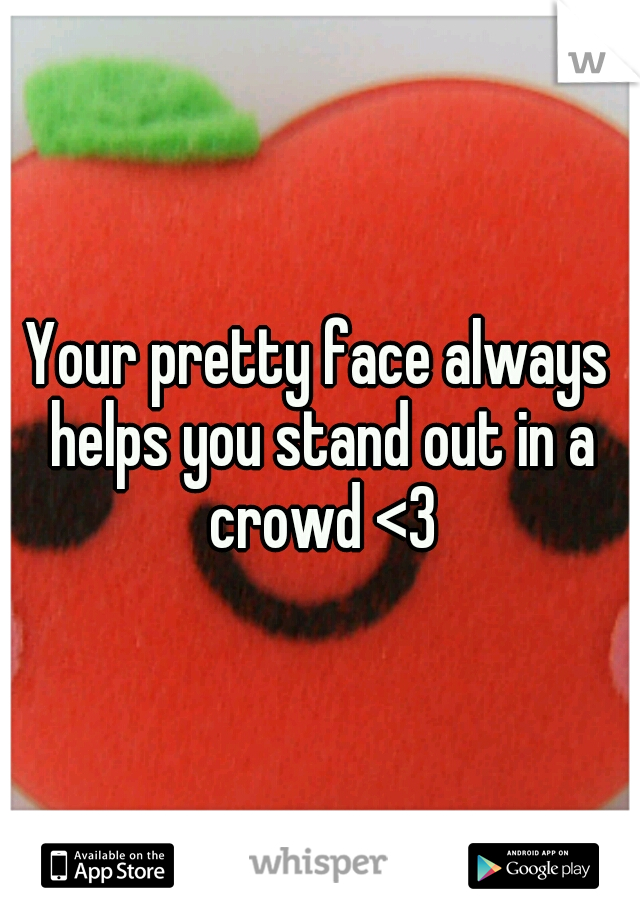 Your pretty face always helps you stand out in a crowd <3