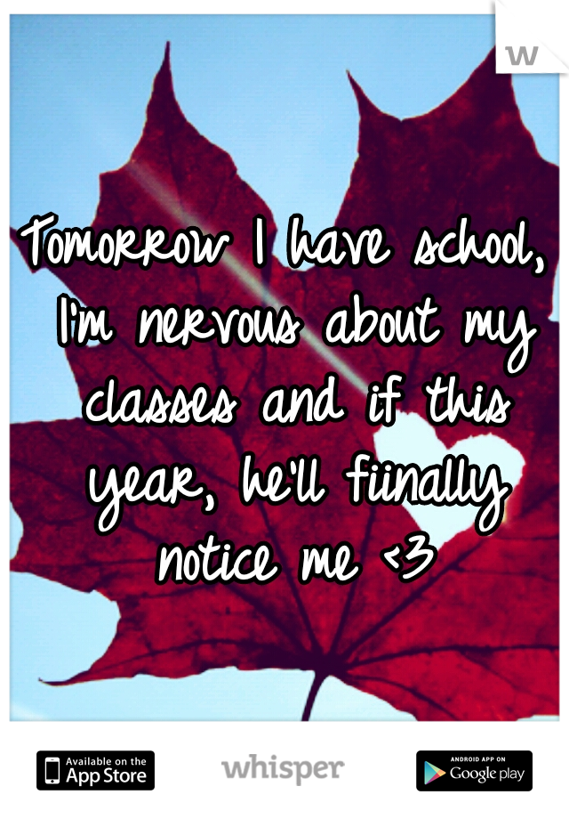 Tomorrow I have school, I'm nervous about my classes and if this year, he'll fiinally notice me <3