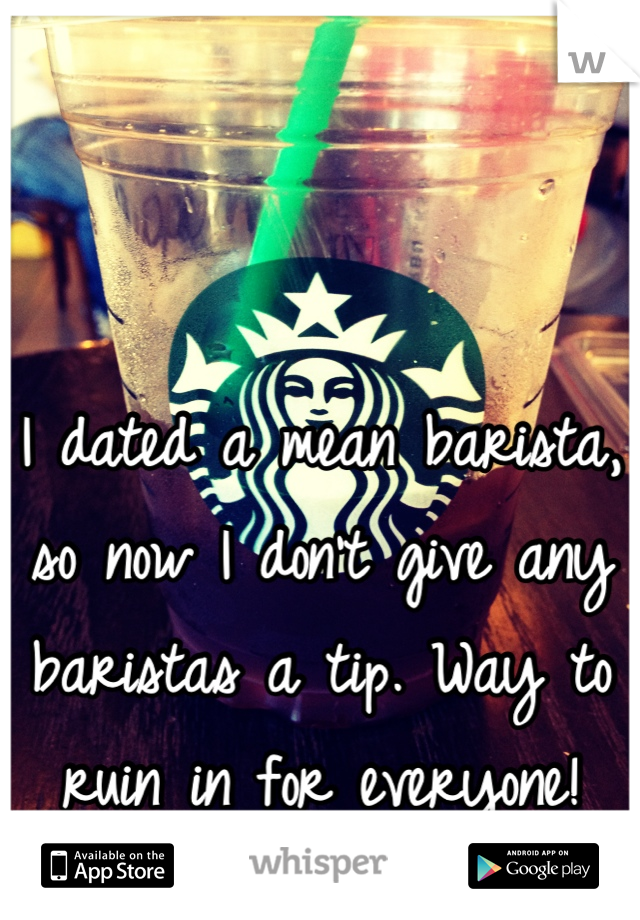 I dated a mean barista, so now I don't give any baristas a tip. Way to ruin in for everyone!