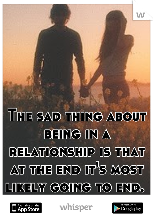 The sad thing about being in a relationship is that at the end it's most likely going to end.