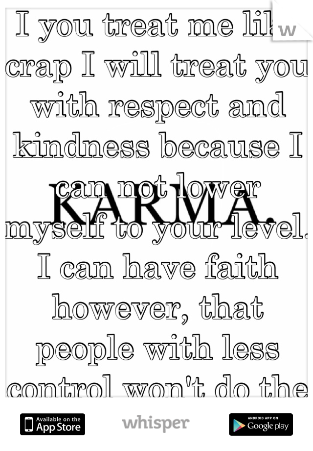 I you treat me like crap I will treat you with respect and kindness because I can not lower myself to your level. I can have faith however, that people with less control won't do the same.