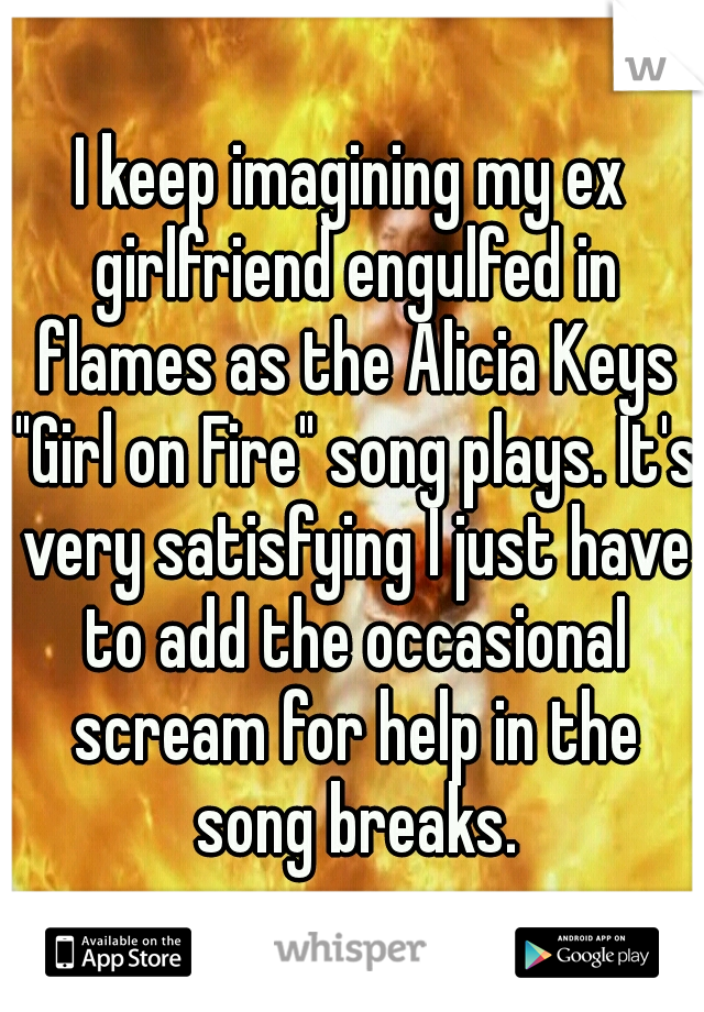 "I keep imagining my ex girlfriend engulfed in flames as the Alicia Keys ""Girl on Fire"" song plays. It's very satisfying I just have to add the occasional scream for help in the song breaks."