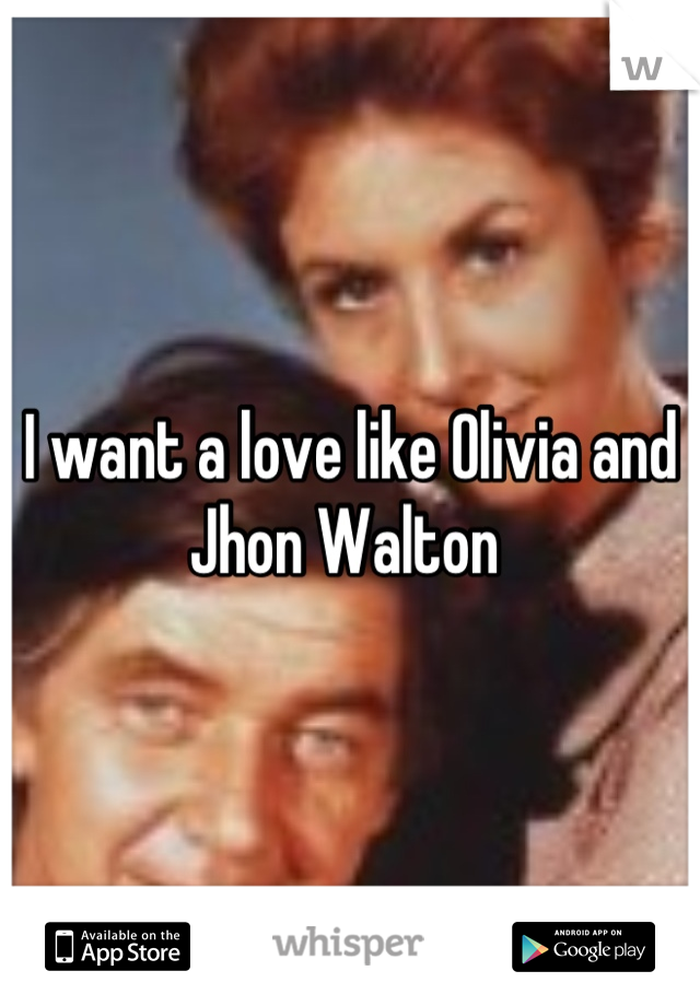 I want a love like Olivia and Jhon Walton