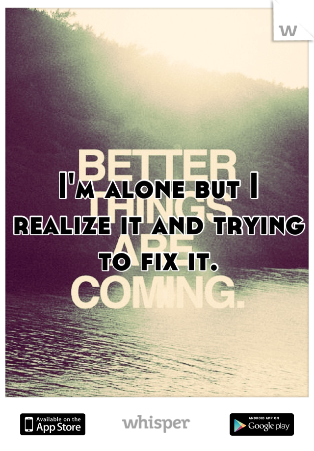 I'm alone but I realize it and trying to fix it.