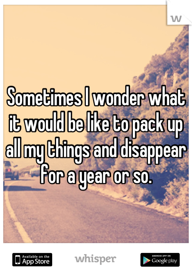 Sometimes I wonder what it would be like to pack up all my things and disappear for a year or so.