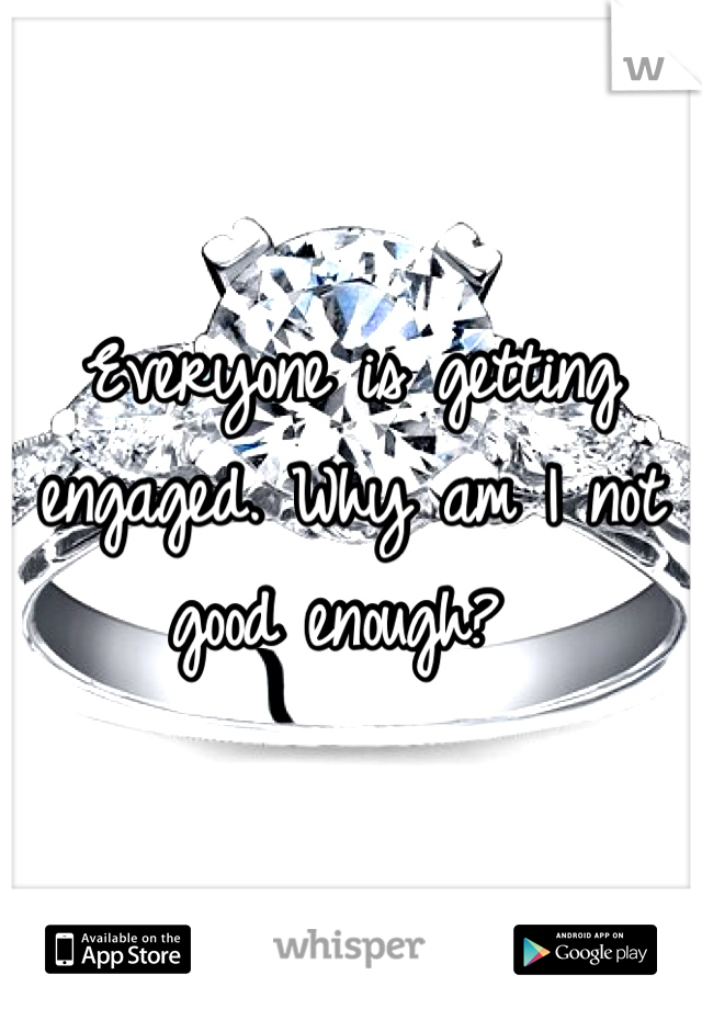 Everyone is getting engaged. Why am I not good enough?