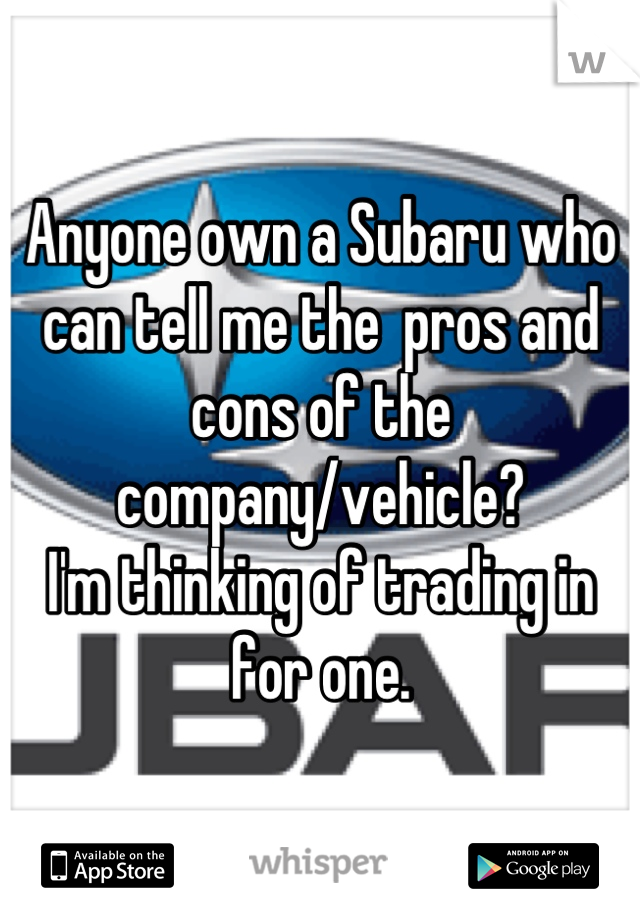 Anyone own a Subaru who can tell me the  pros and cons of the company/vehicle?  I'm thinking of trading in for one.