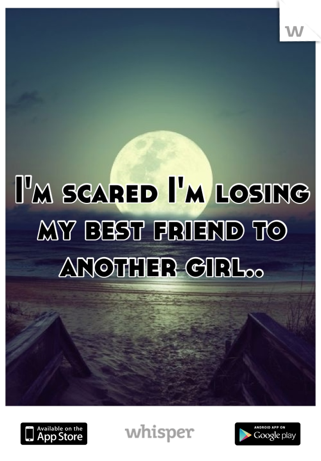 I'm scared I'm losing my best friend to another girl..