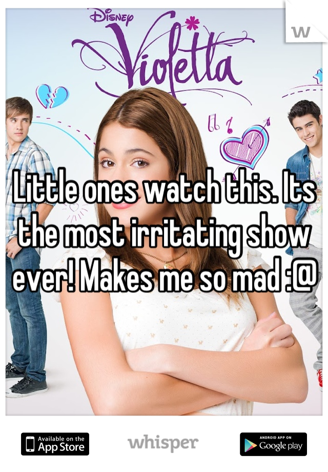 Little ones watch this. Its the most irritating show ever! Makes me so mad :@