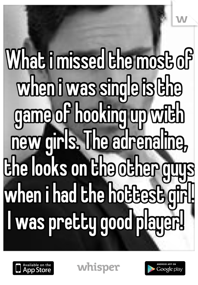 What i missed the most of when i was single is the game of hooking up with new girls. The adrenaline, the looks on the other guys when i had the hottest girl! I was pretty good player!