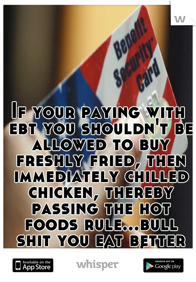 If your paying with ebt you shouldn't be allowed to buy freshly fried, then immediately chilled chicken, thereby passing the hot foods rule...bull shit you eat better then I do!