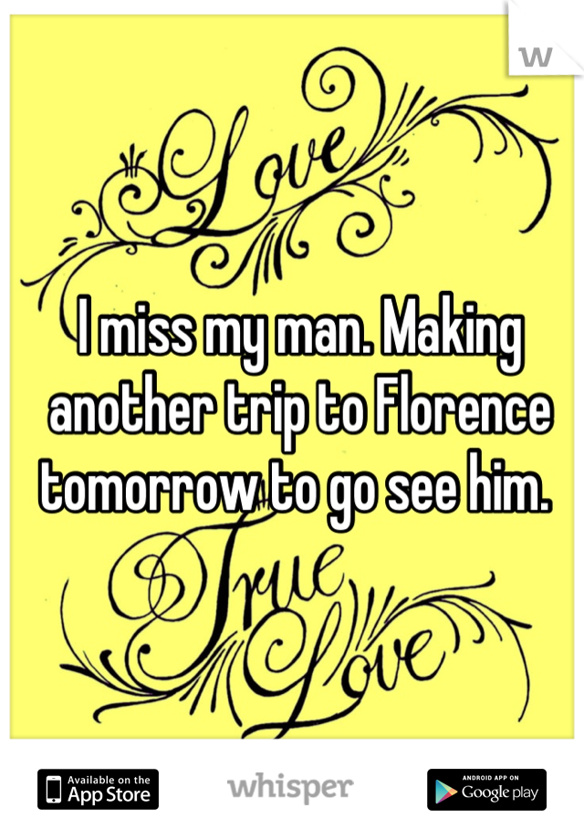 I miss my man. Making another trip to Florence tomorrow to go see him.