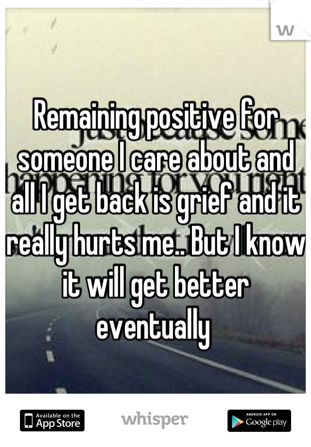 Remaining positive for someone I care about and all I get back is grief and it really hurts me.. But I know it will get better eventually