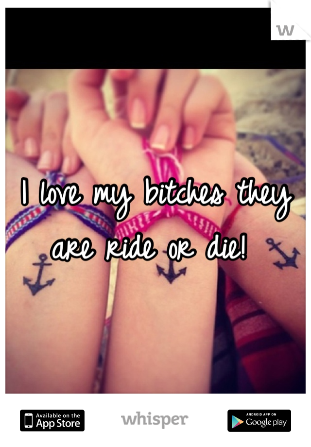 I love my bitches they are ride or die!