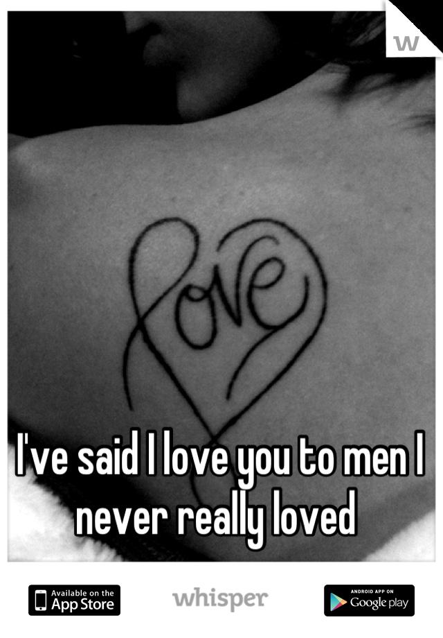 I've said I love you to men I never really loved