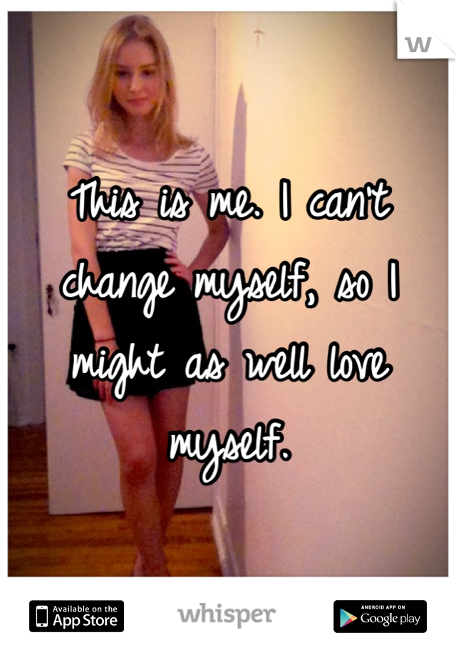 This is me. I can't change myself, so I might as well love myself.