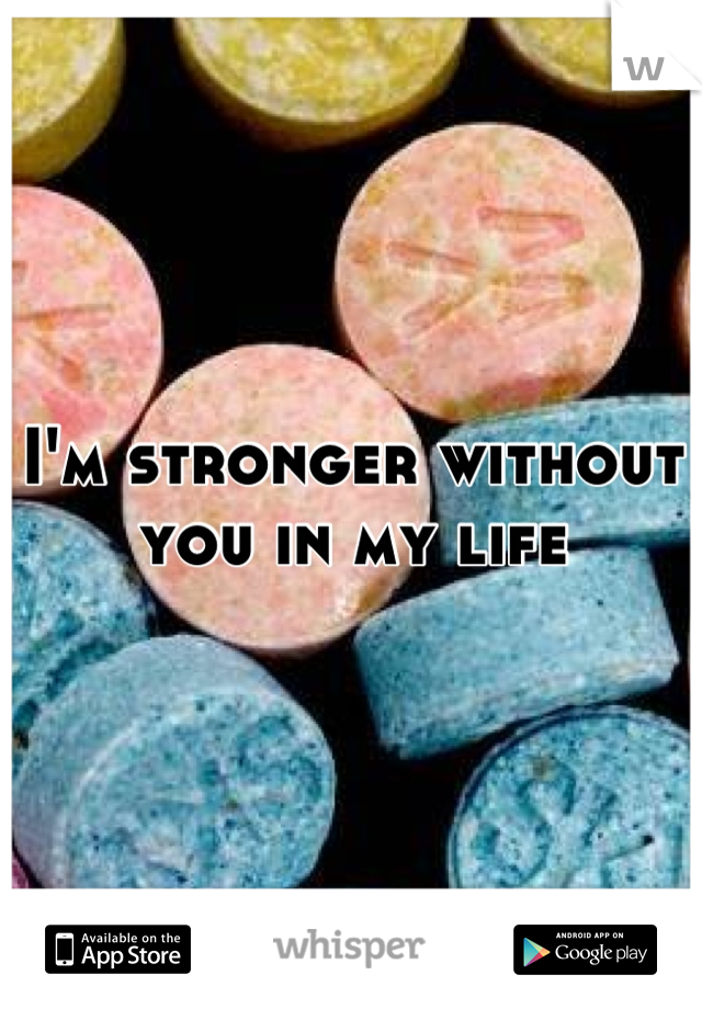I'm stronger without you in my life