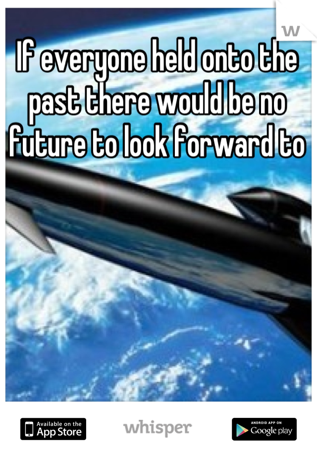 If everyone held onto the past there would be no future to look forward to