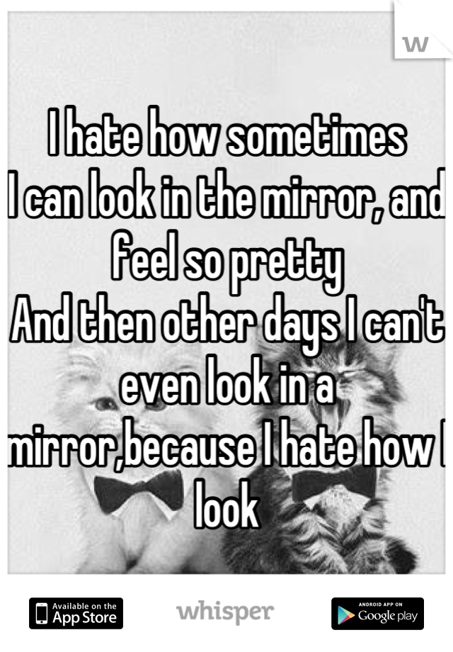 I hate how sometimes I can look in the mirror, and feel so pretty And then other days I can't even look in a mirror,because I hate how I look