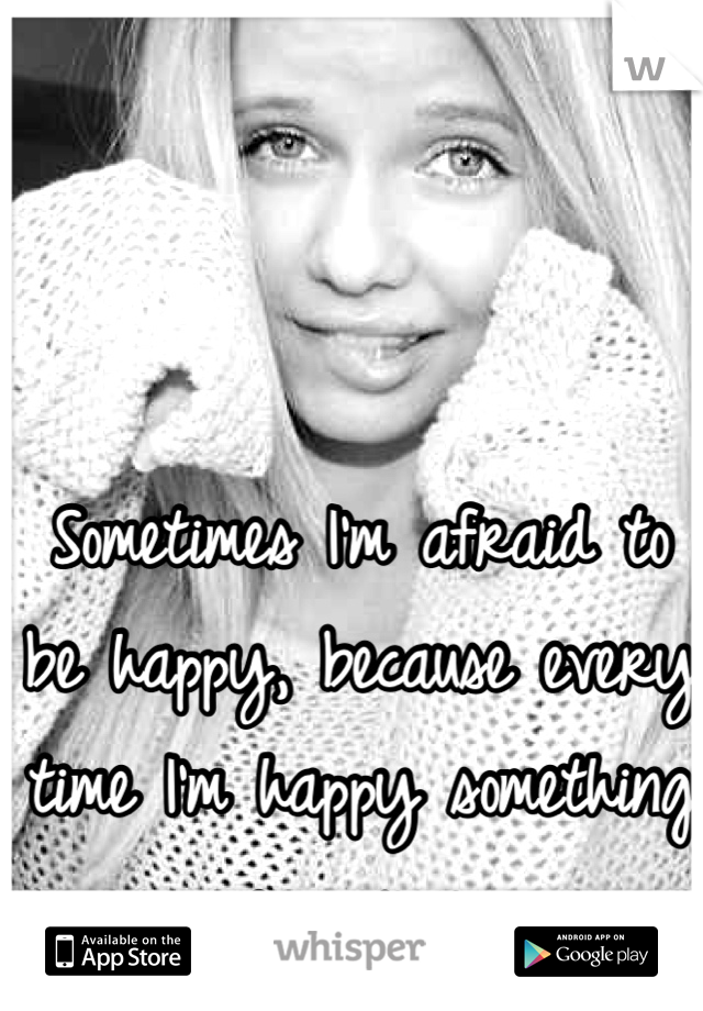 Sometimes I'm afraid to be happy, because every time I'm happy something goes wrong