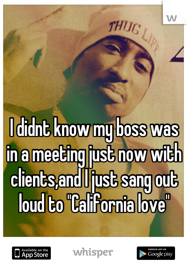 "I didnt know my boss was in a meeting just now with clients,and I just sang out loud to ""California love"""
