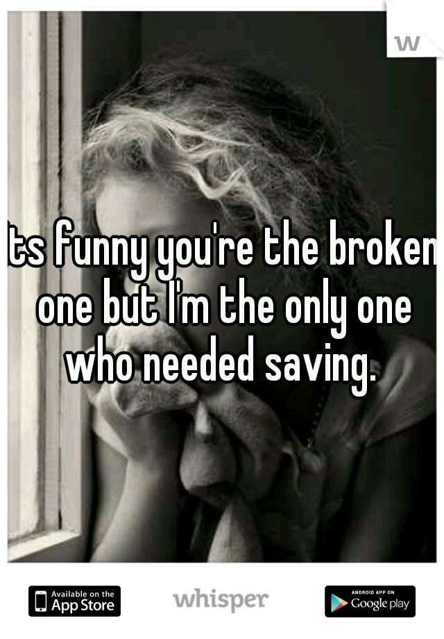 Its funny you're the broken one but I'm the only one who needed saving.