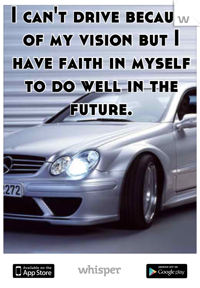 I can't drive because of my vision but I have faith in myself to do well in the future.