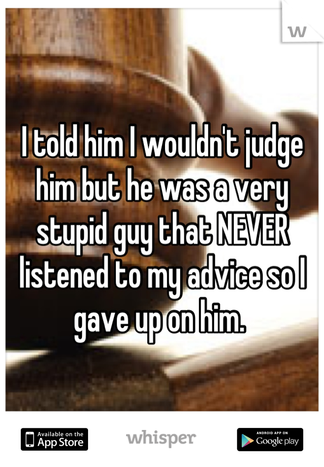 I told him I wouldn't judge him but he was a very stupid guy that NEVER listened to my advice so I gave up on him.