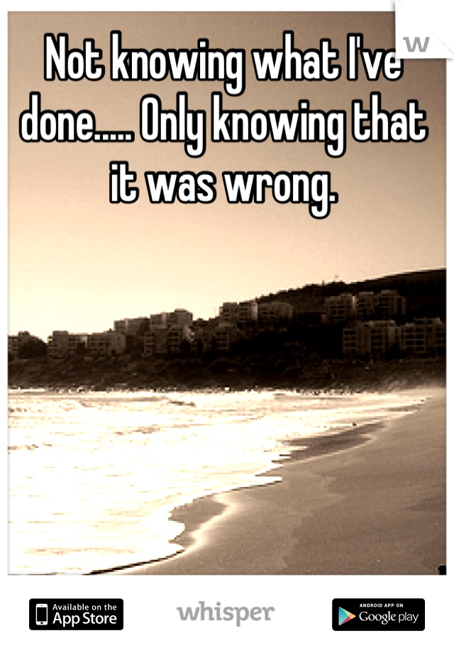 Not knowing what I've done..... Only knowing that it was wrong.