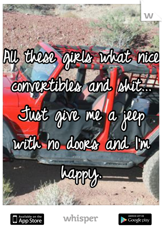 All these girls what nice convertibles and shit... Just give me a jeep with no doors and I'm happy.