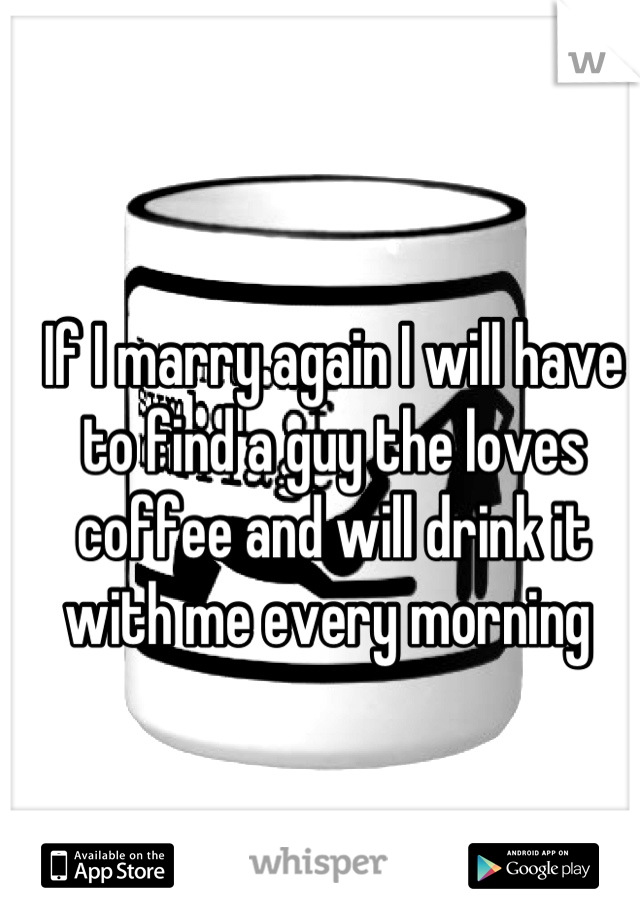 If I marry again I will have to find a guy the loves coffee and will drink it with me every morning
