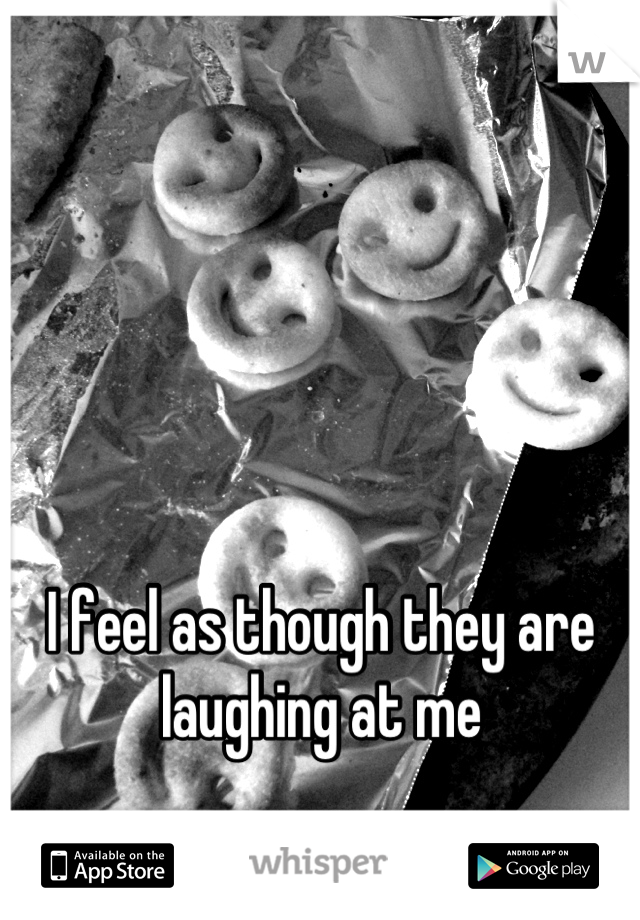 I feel as though they are laughing at me