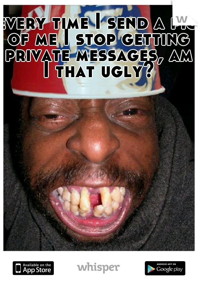 every time I send a pic of me I stop getting private messages, am I that ugly?