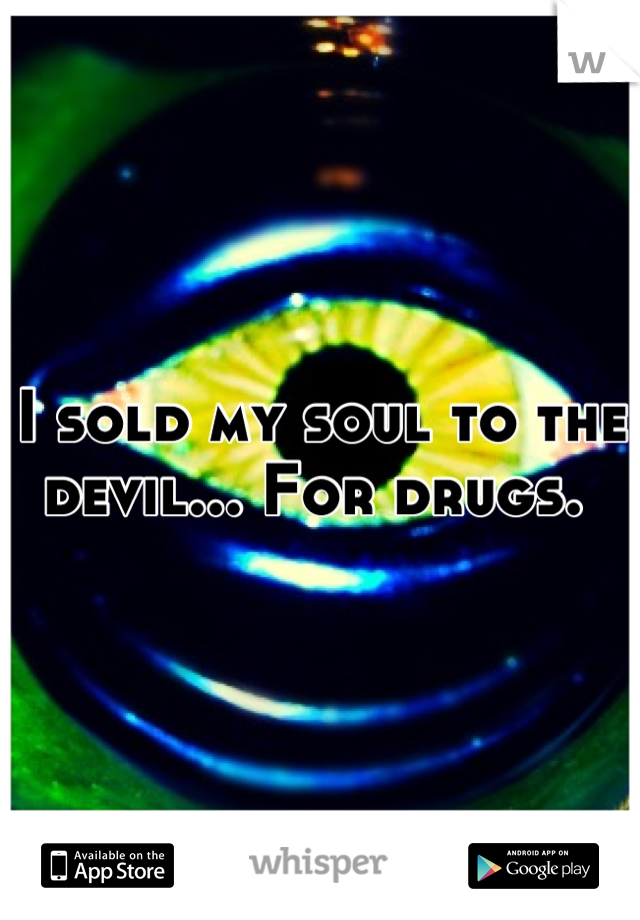 I sold my soul to the devil... For drugs.