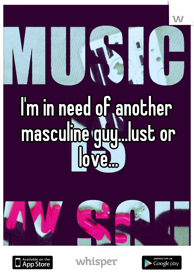I'm in need of another masculine guy...lust or love...