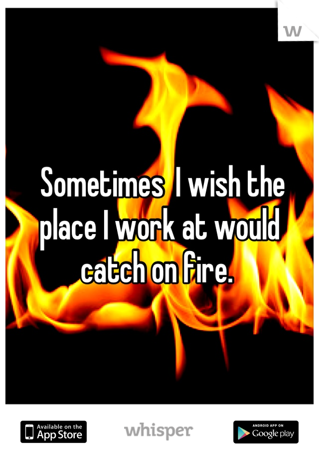 Sometimes  I wish the place I work at would catch on fire.