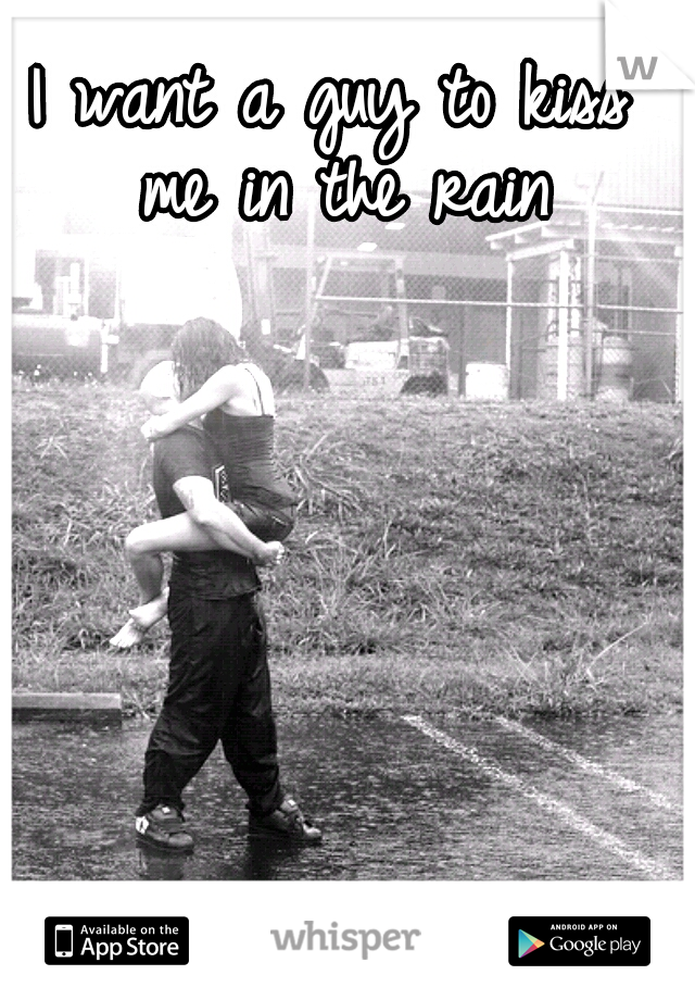 I want a guy to kiss me in the rain