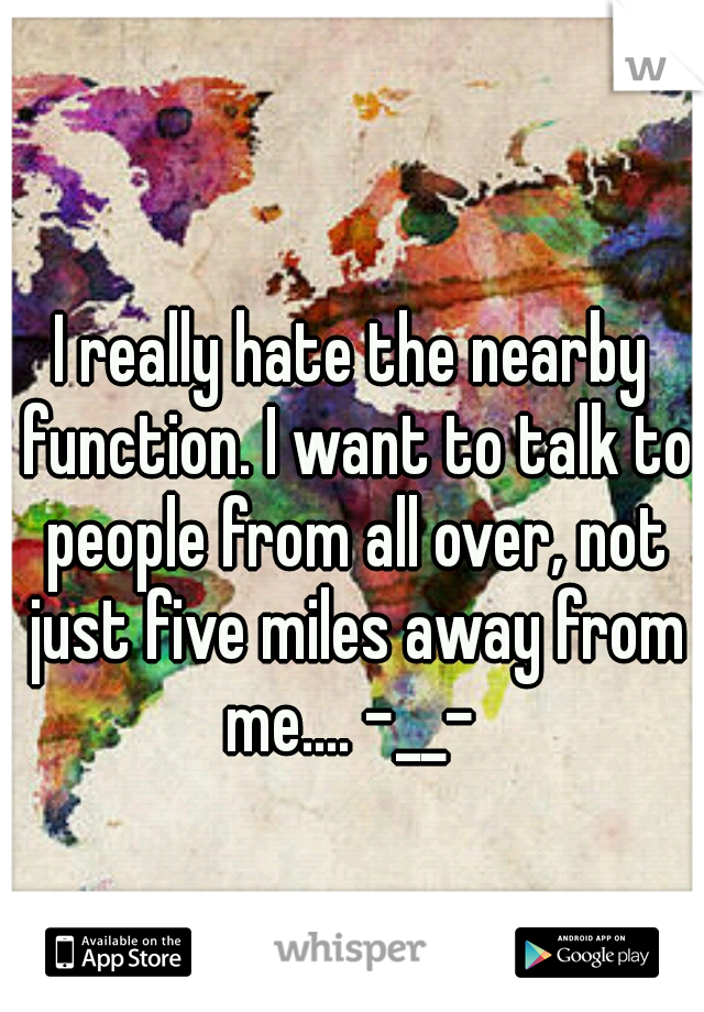 I really hate the nearby function. I want to talk to people from all over, not just five miles away from me.... -__-